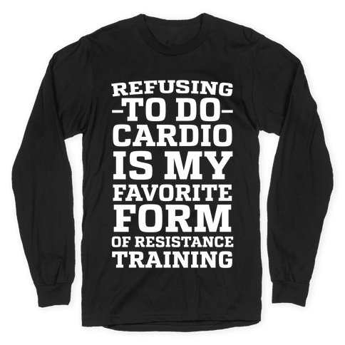 Refusing to do Cardio is My Favorite Form of Resistance Training Long Sleeve T-Shirt