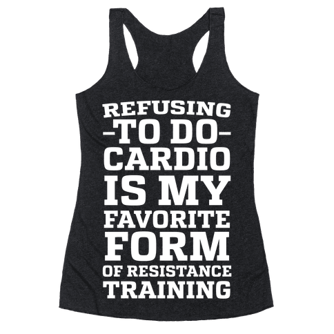 Refusing to do Cardio is My Favorite Form of Resistance Training Racerback Tank Top