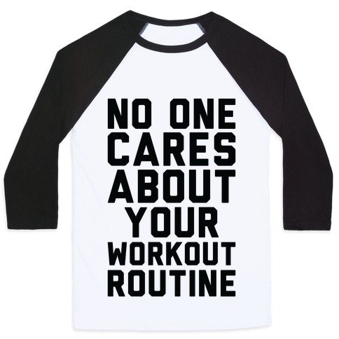 Nobody Cares About Your Workout Routine Baseball Tee