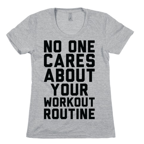 Nobody Cares About Your Workout Routine Womens T-Shirt