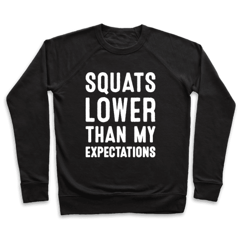 Squats Lower Than My Expectations Pullover