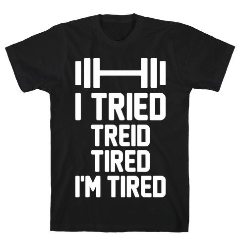 I Tried, Treid, Tired, I'm Tired T-Shirt