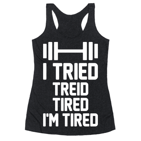 I Tried, Treid, Tired, I'm Tired Racerback Tank Top