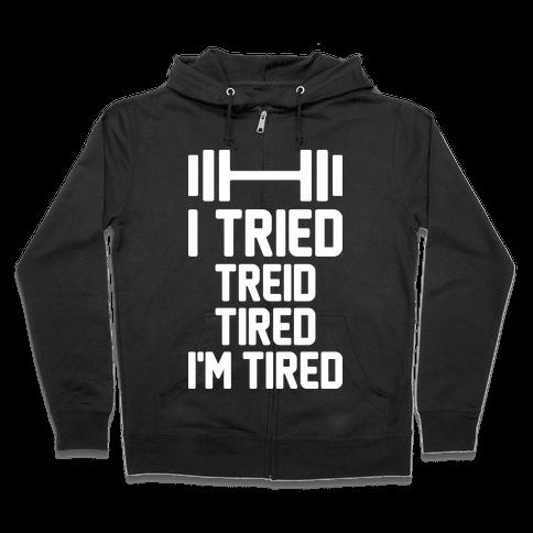 I Tried, Treid, Tired, I'm Tired Zip Hoodie