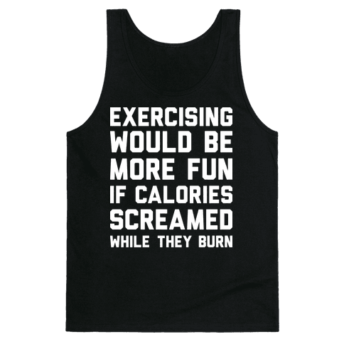 Exercising Would Be More Fun If Calories Screamed While They Burn Tank Top