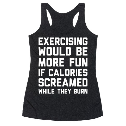 Exercising Would Be More Fun If Calories Screamed While They Burn Racerback Tank Top