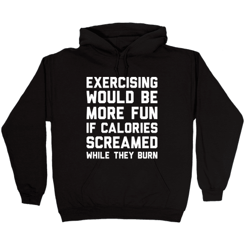 Exercising Would Be More Fun If Calories Screamed While They Burn Hooded Sweatshirt