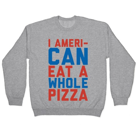 I Ameri-Can Eat A Whole Pizza Pullover