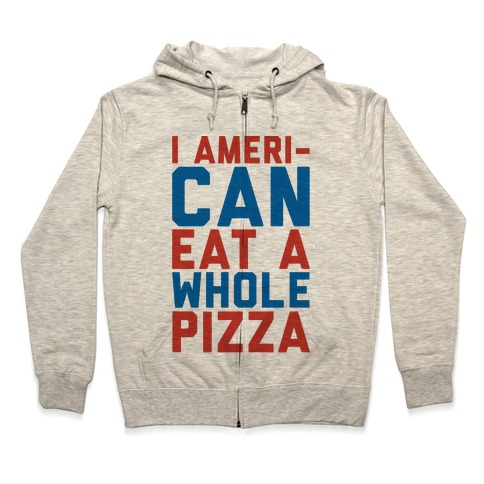 I Ameri-Can Eat A Whole Pizza Zip Hoodie