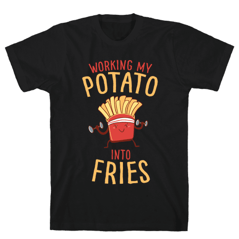 Working My Potato Into Fries Mens/Unisex T-Shirt