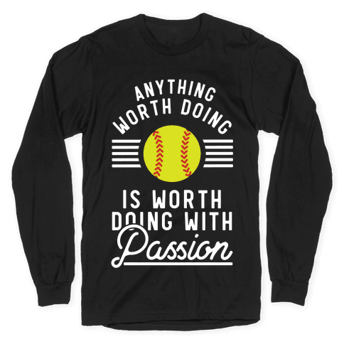 Anything Worth Doing is Worth Doing With Passion Softball Long Sleeve T-Shirt