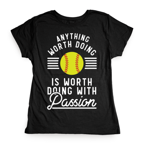 Anything Worth Doing is Worth Doing With Passion Softball Womens T-Shirt