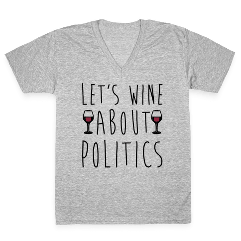 Let's Wine About Politics  V-Neck Tee Shirt