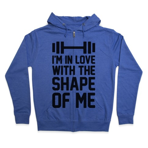 I'm In Love With The Shape Of Me Zip Hoodie