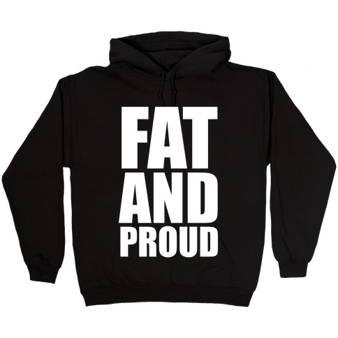 Fat And Proud Hooded Sweatshirt
