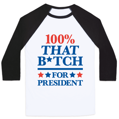 100% That B*tch For President Baseball Tee