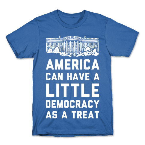 America Can Have a Little Democracy As a Treat White House Mens/Unisex T-Shirt