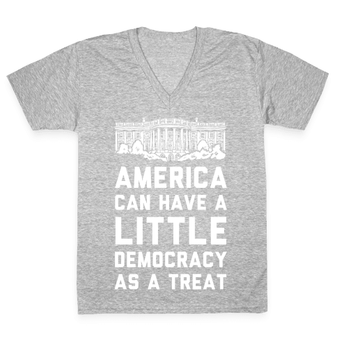 America Can Have a Little Democracy As a Treat White House V-Neck Tee Shirt