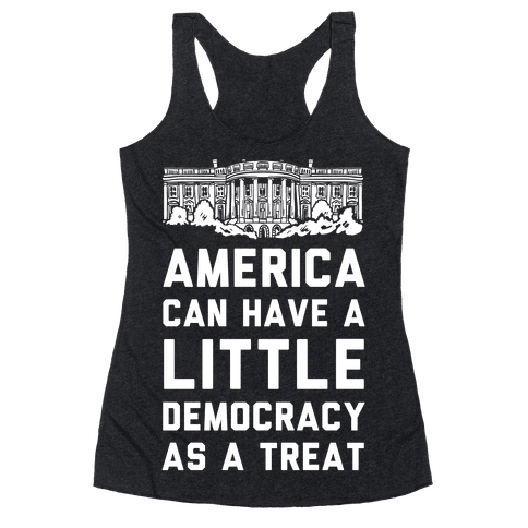 America Can Have a Little Democracy As a Treat White House Racerback Tank Top