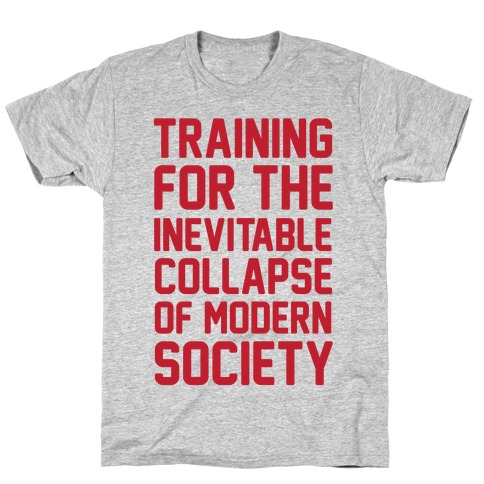 Training To The Inevitable Collapse Of Modern Society T-Shirt