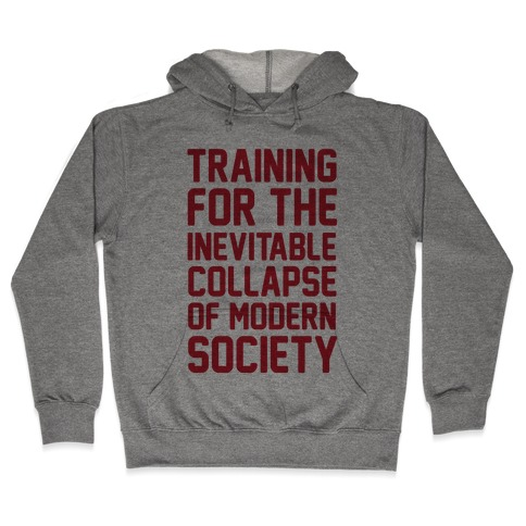 Training To The Inevitable Collapse Of Modern Society Hooded Sweatshirt