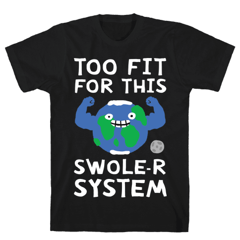 Too Fit For This Swole-er System Mens T-Shirt