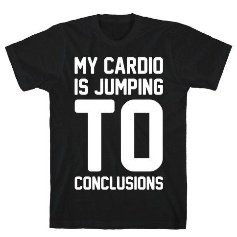 My Cardio Is Jumping To Conclusions White Print T-Shirt