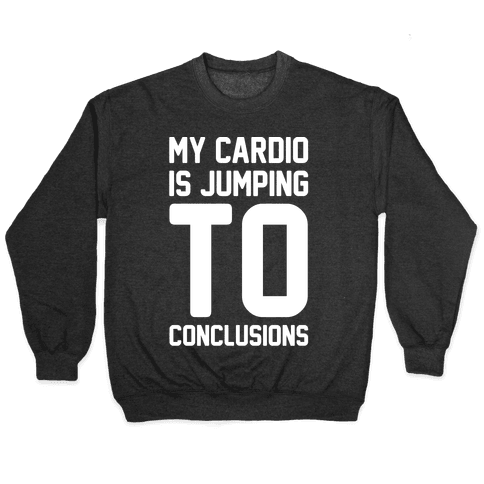 My Cardio Is Jumping To Conclusions White Print Pullover