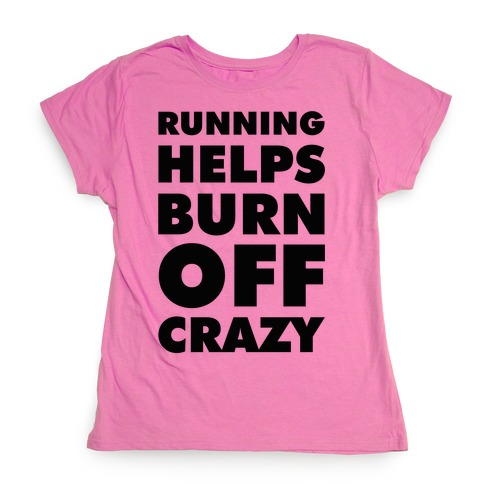 Running Helps Burn Off Crazy Womens T-Shirt