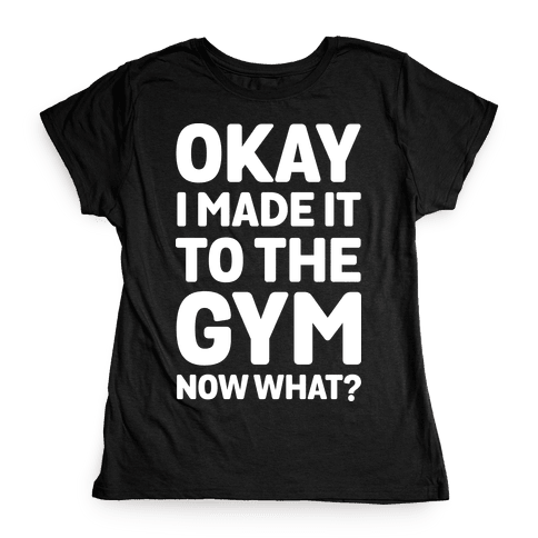 Okay I Made It To The Gym Now What Womens T-Shirt