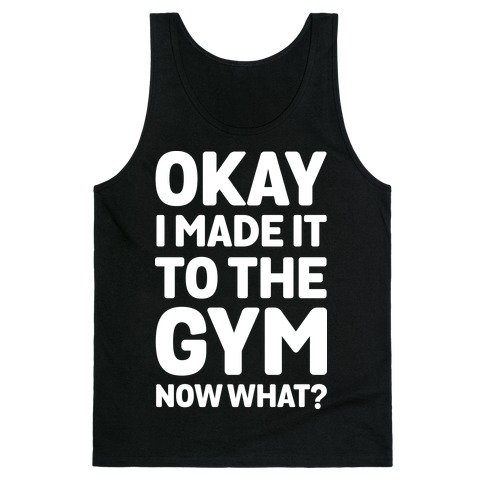 Okay I Made It To The Gym Now What Tank Top
