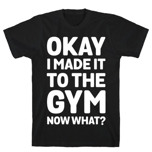 Okay I Made It To The Gym Now What T-Shirt