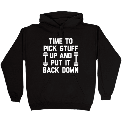 Time To Pick Stuff Up And Put It Back Down Hooded Sweatshirt