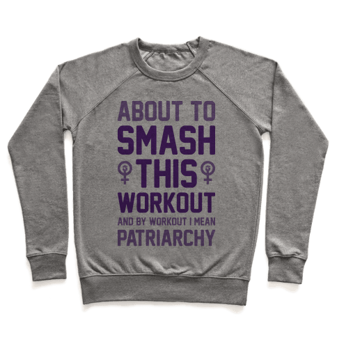 About To Smash This Workout And By Workout I Mean Patriarchy Pullover