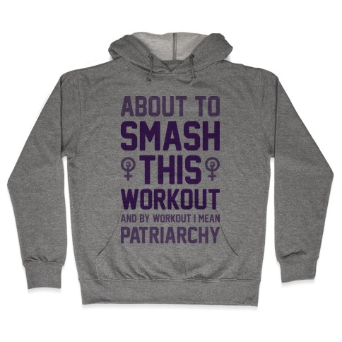 About To Smash This Workout And By Workout I Mean Patriarchy Hooded Sweatshirt