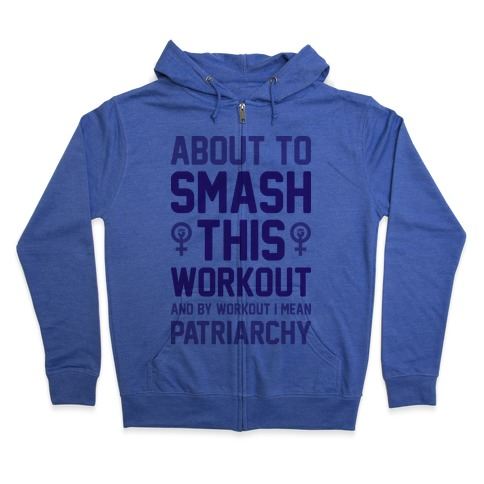 About To Smash This Workout And By Workout I Mean Patriarchy Zip Hoodie
