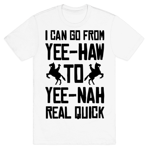 I Can Go From Yee-Haw To Yee-Nah Real Quick Mens/Unisex T-Shirt