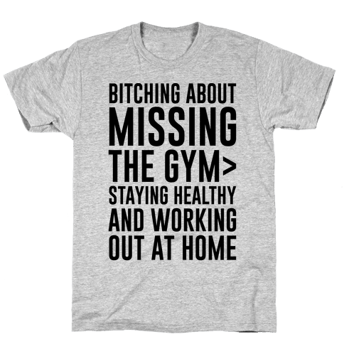 Bitching About Missing The Gym > Staying Healthy And Working Out At Home Mens/Unisex T-Shirt