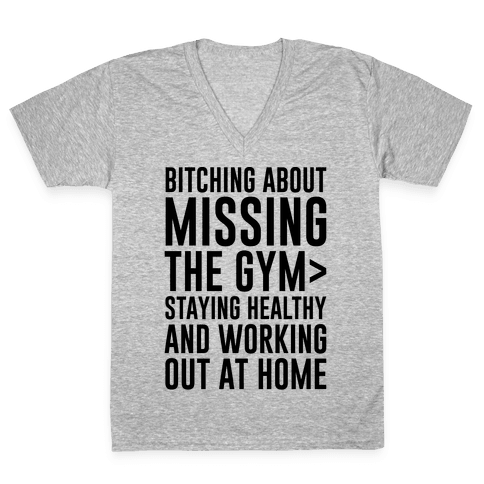 Bitching About Missing The Gym > Staying Healthy And Working Out At Home V-Neck Tee Shirt