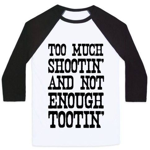 Too Much Shootin' and Not Enough Tootin' Baseball Tee