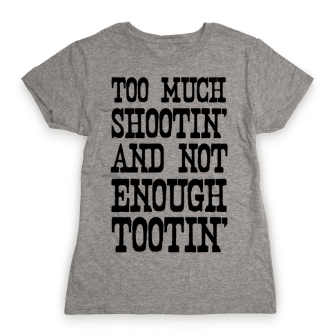 Too Much Shootin' and Not Enough Tootin' Womens T-Shirt