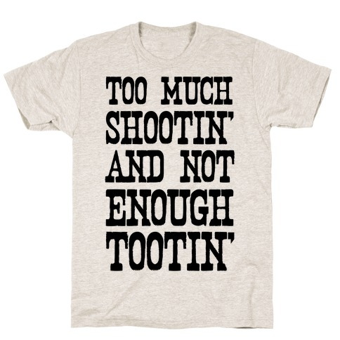 Too Much Shootin' and Not Enough Tootin' T-Shirt