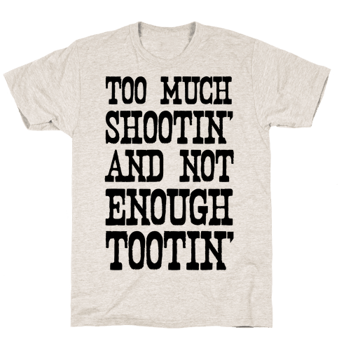 Too Much Shootin' and Not Enough Tootin' Mens/Unisex T-Shirt