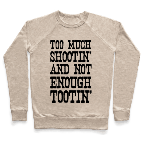 Too Much Shootin' and Not Enough Tootin' Pullover