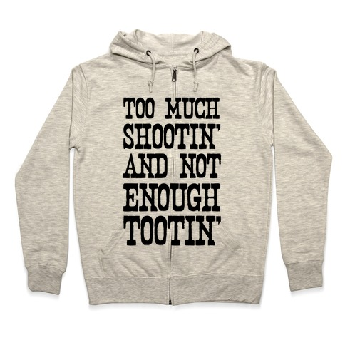 Too Much Shootin' and Not Enough Tootin' Zip Hoodie