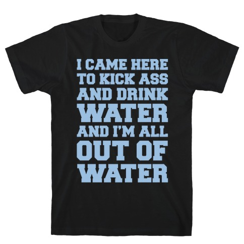 I Came Here To Kick Ass and Drink Water Parody White Print T-Shirt