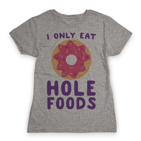 I Only Eat Hole Foods Womens T-Shirt