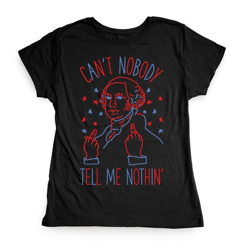 Can't Nobody Tell Me Nothin' George Washington Womens T-Shirt