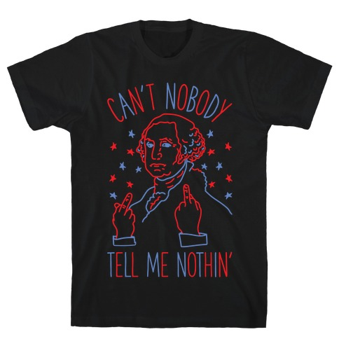 Can't Nobody Tell Me Nothin' George Washington T-Shirt