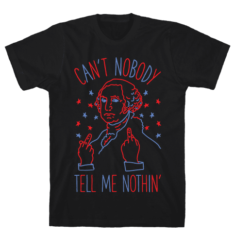 Can't Nobody Tell Me Nothin' George Washington Mens/Unisex T-Shirt